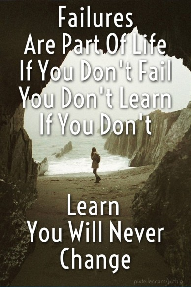 Failures are part of life if you don't fail you don't learn if you don't learn you will never change