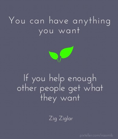 You can have anything you want if you help enough other people get what they want zig ziglar