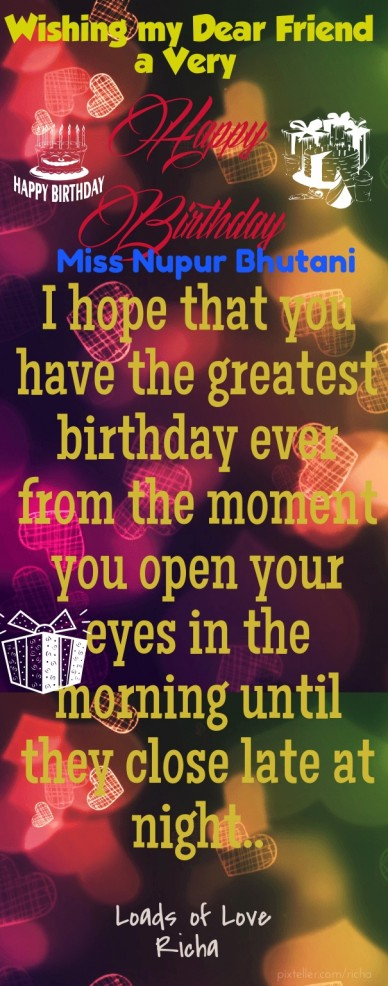 Happy birthday wishing my dear friend a very i hope that you have the greatest birthday ever from the moment you open your eyes in the morning until they close late at night..