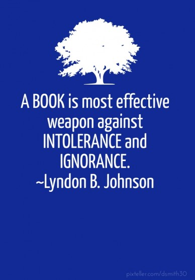 A book is most effective weapon against intolerance and ignorance. ~lyndon b. johnson