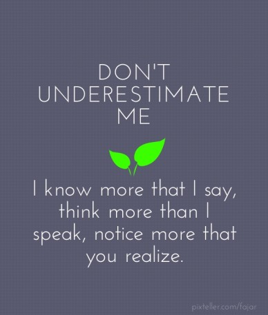 Don't underestimate me i know more that i say, think more than i speak, notice more that you realize.