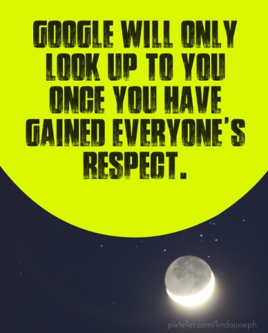 Google will only look up to you once you have gained everyone's respect.