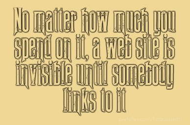 No matter how much you spend on it, a web site is invisible until somebody links to it
