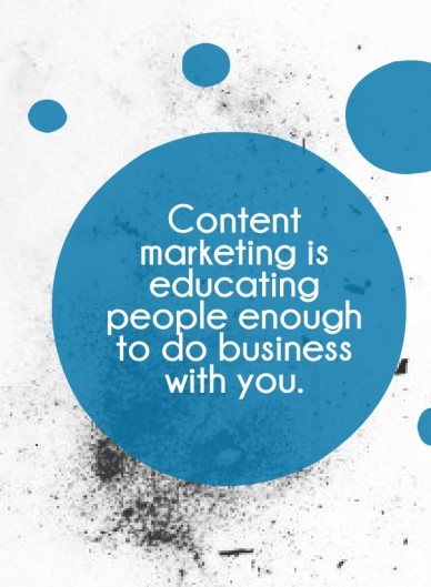 Content marketing is educating people enough to do business with you.