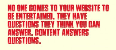 No one comes to your website to be entertained. they have questions they think you can answer. content answers questions.