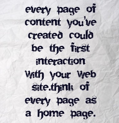 Every page of content you've created could be the first interaction with your web site.think of every page as a home page.