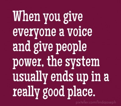 When you give everyone a voice and give people power, the system usually ends up in a really good place.