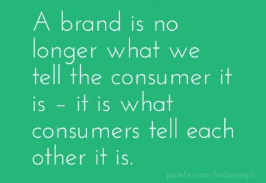 A brand is no longer what we tell the consumer it is – it is what consumers tell each other it is.