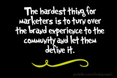 The hardest thing for marketers is to turn over the brand experience to the community and let them define it.