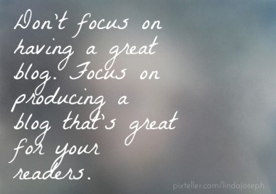 Don't focus on having a great blog. focus on producing a blog that's great for your readers.
