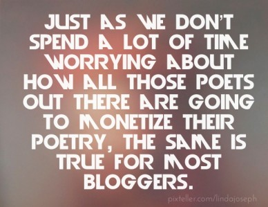 Just as we don't spend a lot of time worrying about how all those poets out there are going to monetize their poetry, the same is true for most bloggers.