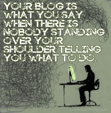 Your blog is what you say when there is nobody standing over your shoulder telling you what to do.