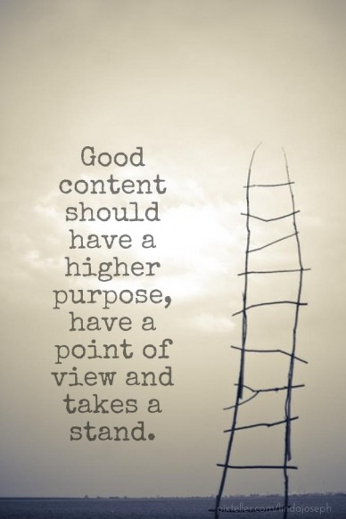 Good content should have a higher purpose, have a point of view and takes a stand.