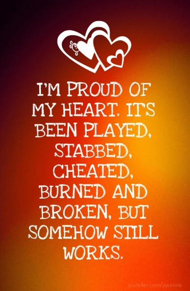 I'm proud of my heart. it's been played, stabbed, cheated, burned and broken, but somehow still works.