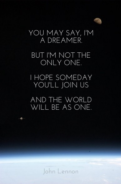 You may say, i'm a dreamer. but i'm not the only one. i hope someday you'll join us and the world will be as one.