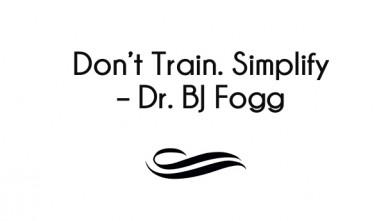 Don't train. simplify – dr. bj fogg