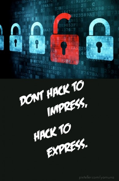 Dont hack to impress,hack to express.