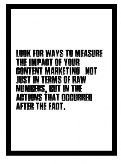 Look for ways to measure the impact of your content marketing – not just in terms of raw numbers, but in the actions that occurred after the fact.