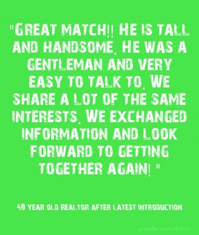 """""""Great match!! he is tall and handsome. he was a gentleman and very easy to talk to. we share a lot of the same interests. we exchanged information and look forward to getting"""
