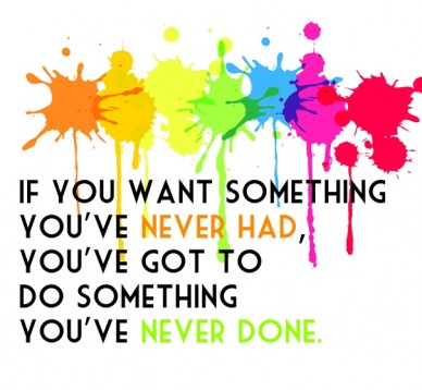 If you want something you've never had,you've got to do something you've never done.