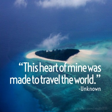 """this heart of mine was made to travel the world."" -unknown"