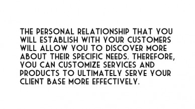 The personal relationship that you will establish with your customers will allow you to discover more about their specific needs. therefore, you can customize services and pro
