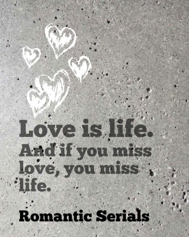 Love is life. and if you miss love, you miss life. romantic serials