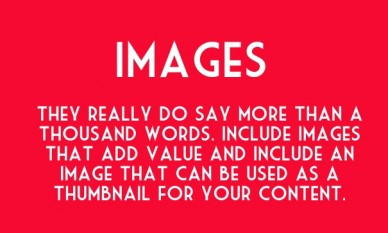 Images they really do say more than a thousand words. include images that add value and include an image that can be used as a thumbnail for your content.