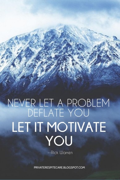 Never let a problem deflate you let it motivate you --rick warren privaterespitecare.blogspot.com