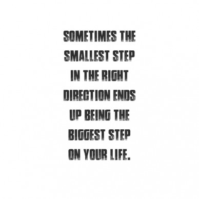 Sometimes the smallest step in the right direction ends up being the biggest step on your life.