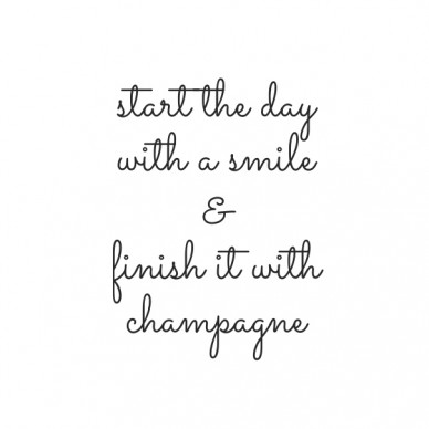 Start the day with a smile & finish it with champagne