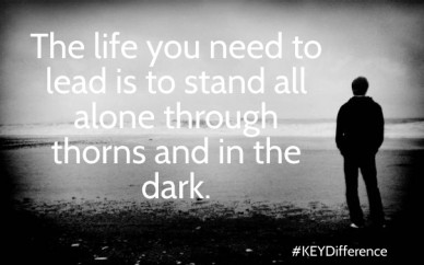 The life you need to lead is to stand all alone through thorns and in the dark. #keydifference