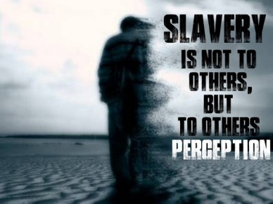 Slavery is not to others,but to others perception