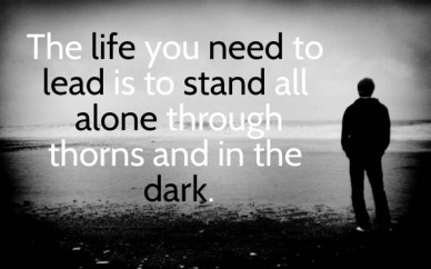 The life you need to lead is to stand all alone through thorns and in the dark.