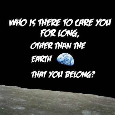 Who is there to care you for long, other than the earth that you belong?