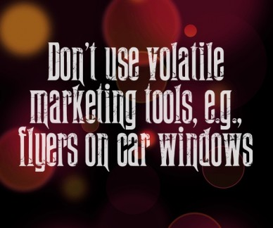 Don't use volatile marketing tools, e.g., flyers on car windows