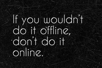 If you wouldn't do it offline, don't do it online.