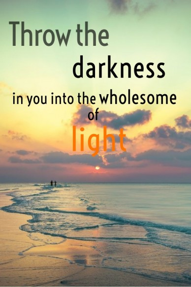 Throw the darkness in you into the wholesome of light
