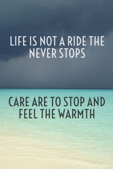 Life is not a ride the never stops care are to stop and feel the warmth