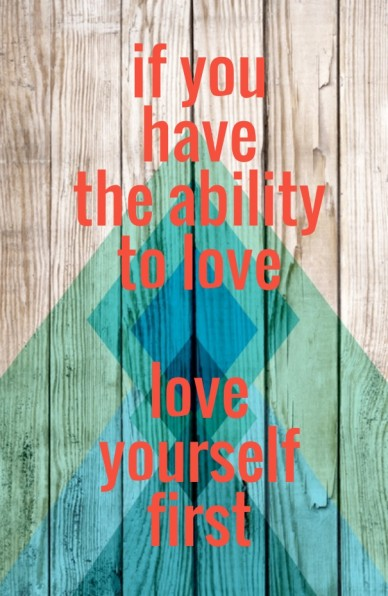 If you have the ability to love love yourself first