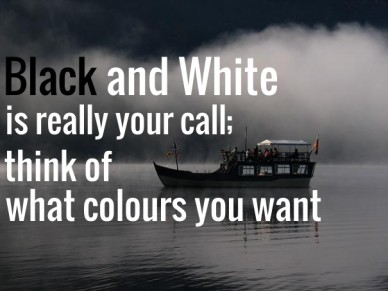 Black and white is really your call; think of what colours you want