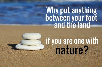 Why put anything between your foot and the land if you are one with nature?