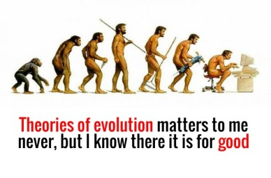 Theories of evolution matters to me never, but i know there it is for good