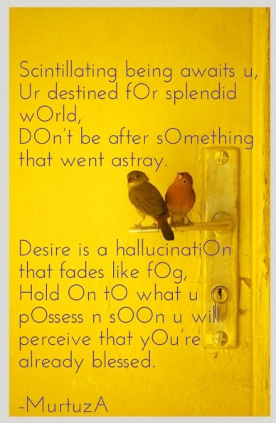 Scintillating being awaits u, ur destined for splendid world,don't be after something that went astray. desire is a hallucination that fades like fog,hold on to what u possess