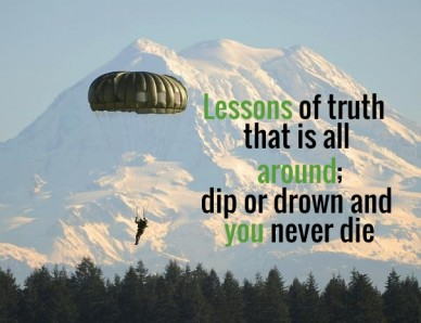 Lessons of truth that is all around;dip or drown and you never die