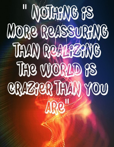 """ nothing is more reassuring than realizing the world is crazier than you are"""