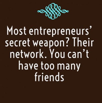 Most entrepreneurs' secret weapon? their network. you can't have too many friends