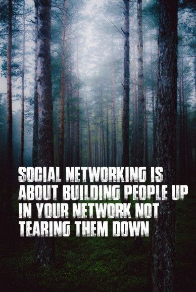 Social networking is about building people up in your network not tearing them down