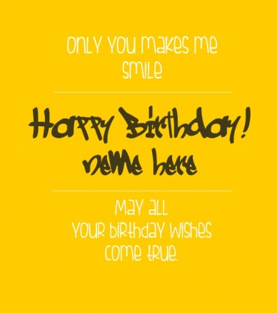 Only you makes me smile :: happy birthday! May all your birthday wishes come true.