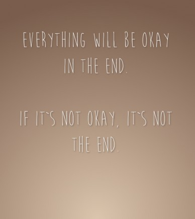 Everything will be okay in the end. if it`s not okay, it`s not the end.
